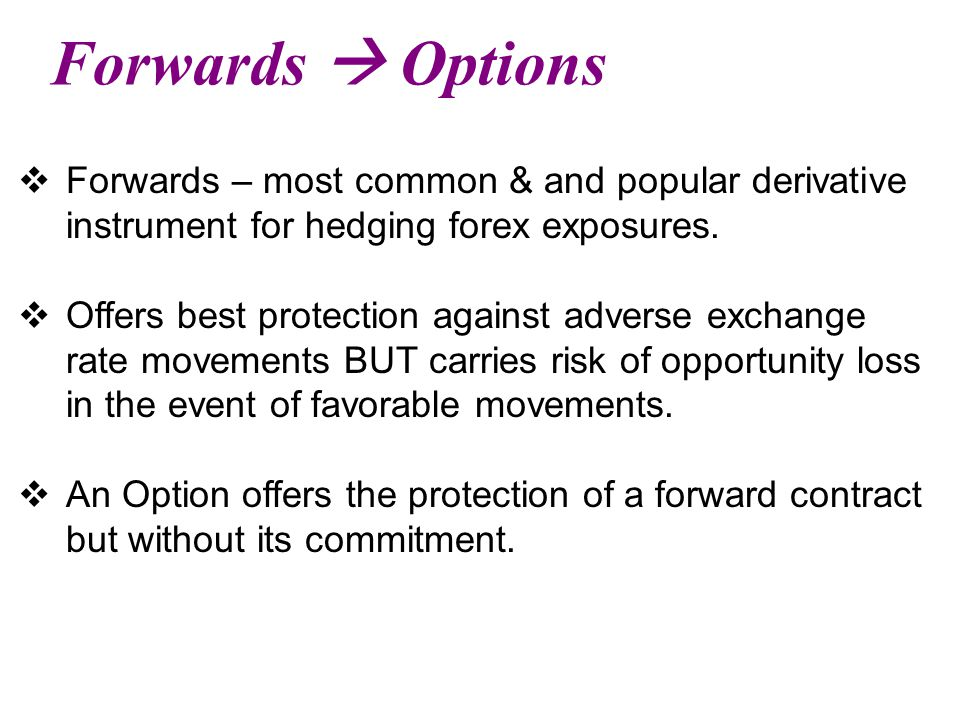 Forwards  Options Forwards – most common & and popular derivative instrument for hedging forex exposures.