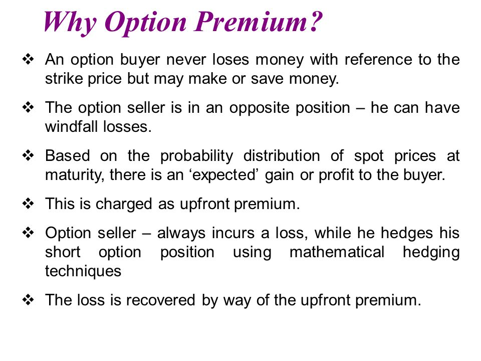 Why Option Premium An option buyer never loses money with reference to the strike price but may make or save money.