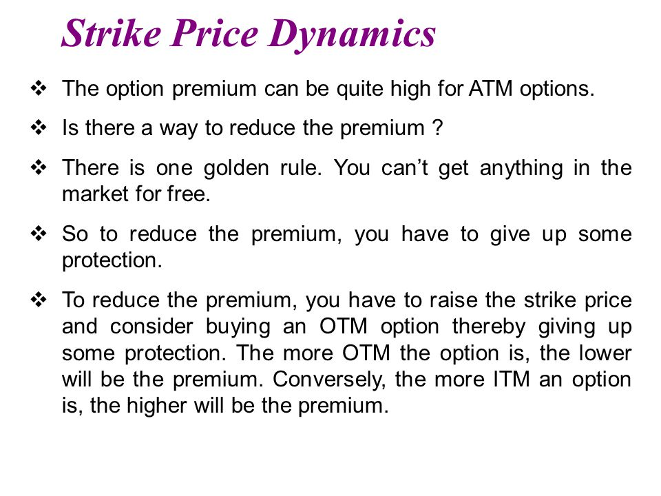 Strike Price Dynamics The option premium can be quite high for ATM options. Is there a way to reduce the premium