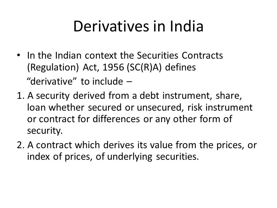 Derivatives in India In the Indian context the Securities Contracts (Regulation) Act, 1956 (SC(R)A) defines.