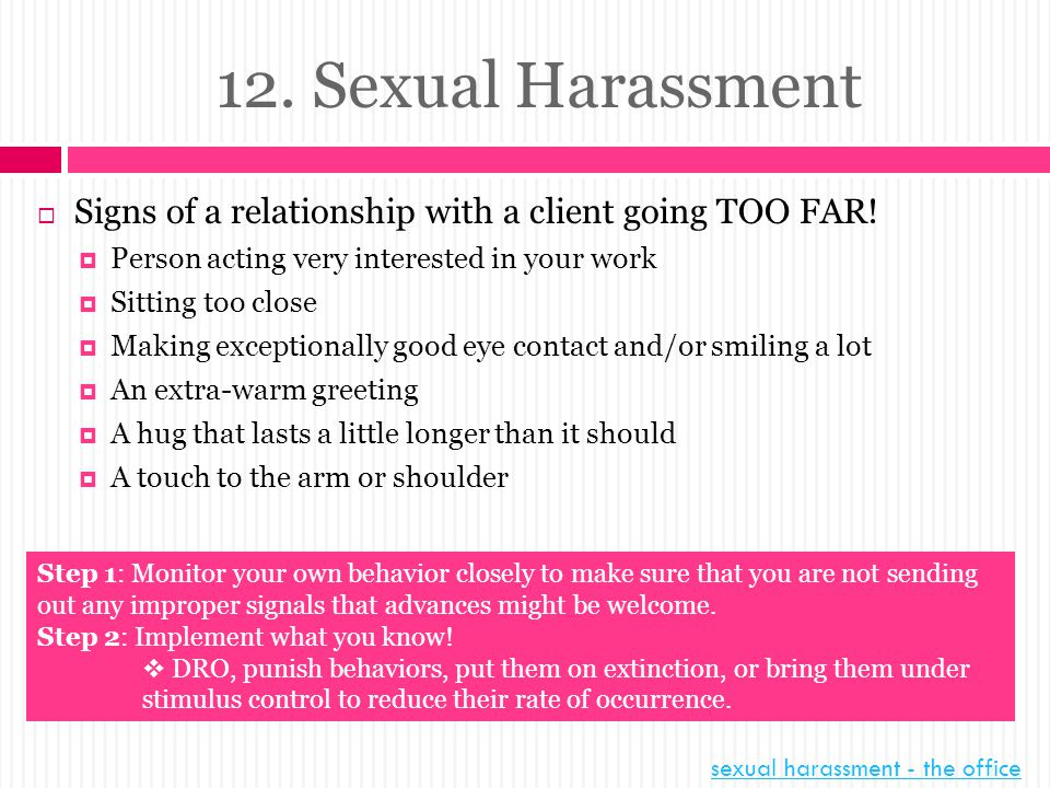 12. Sexual Harassment Signs of a relationship with a client going TOO FAR! Person acting very interested in your work.