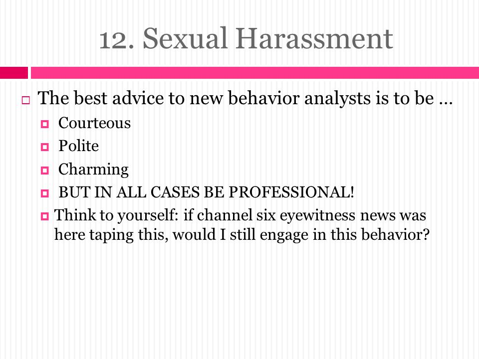 12. Sexual Harassment The best advice to new behavior analysts is to be … Courteous. Polite. Charming.