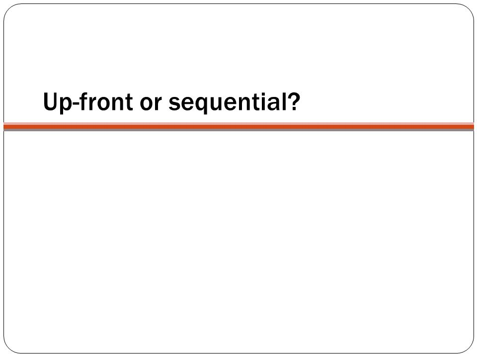 Up-front or sequential