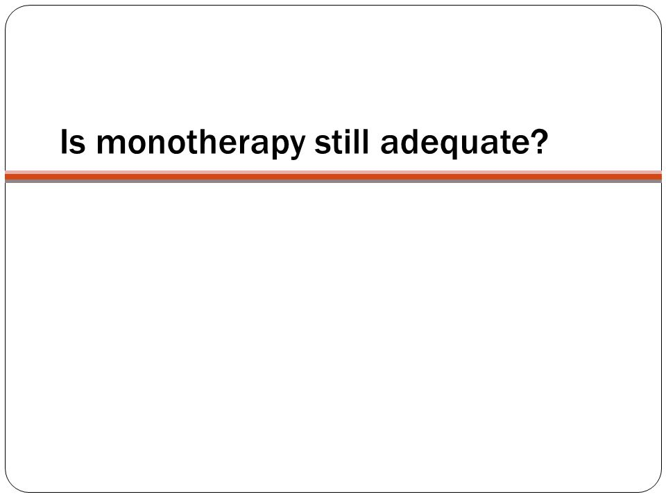 Is monotherapy still adequate