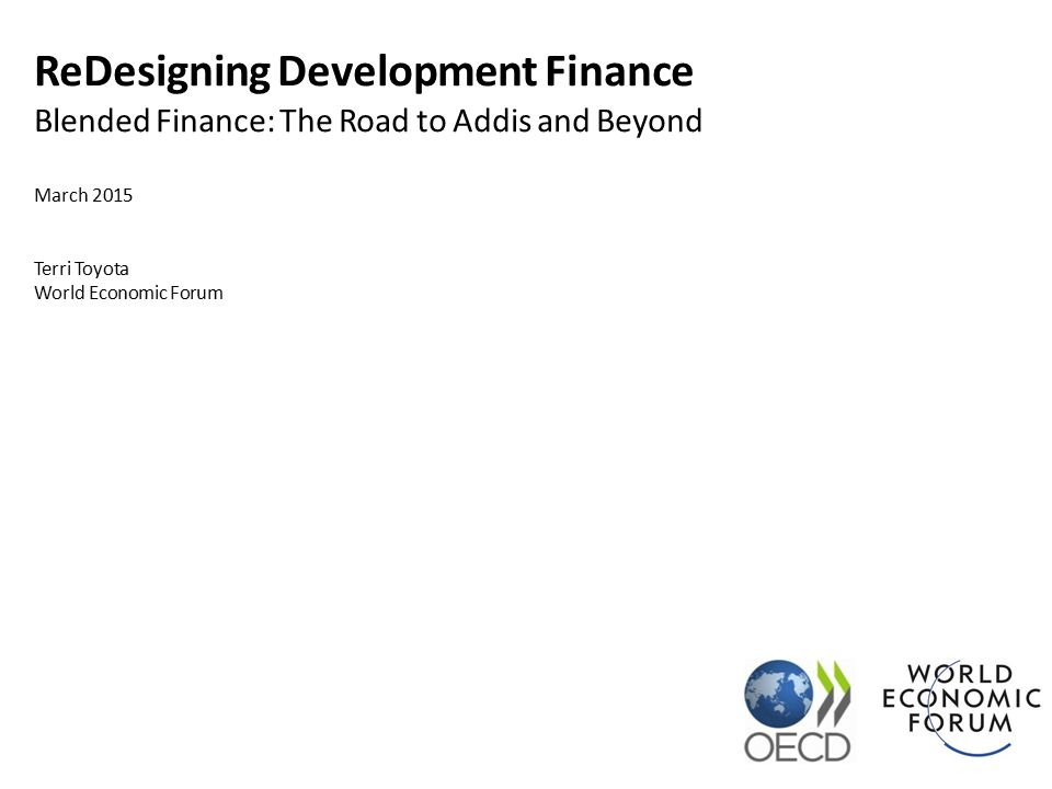 ReDesigning Development Finance Blended Finance: The Road to Addis and Beyond March 2015 Terri Toyota World Economic Forum