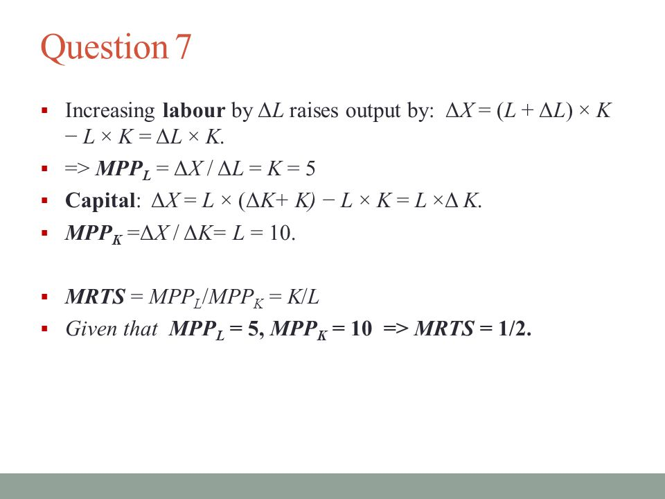 Question 7 Increasing labour by ΔL raises output by: ΔX = (L + ΔL) × K − L × K = ΔL × K. => MPPL = ΔX / ΔL = K = 5.