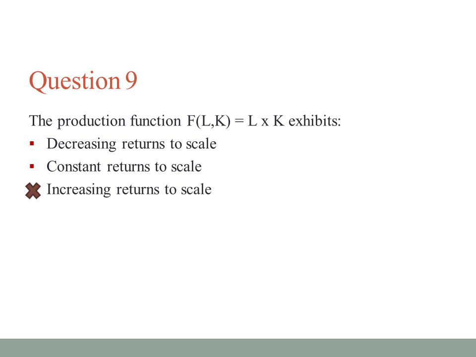 Question 9 The production function F(L,K) = L x K exhibits: