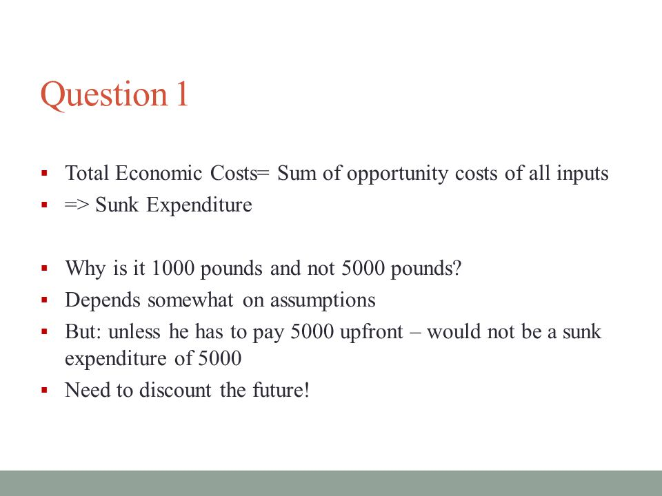 Question 1 Total Economic Costs= Sum of opportunity costs of all inputs. => Sunk Expenditure. Why is it 1000 pounds and not 5000 pounds