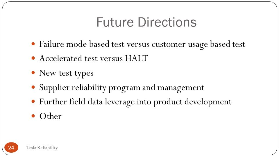 Future Directions Failure mode based test versus customer usage based test. Accelerated test versus HALT.