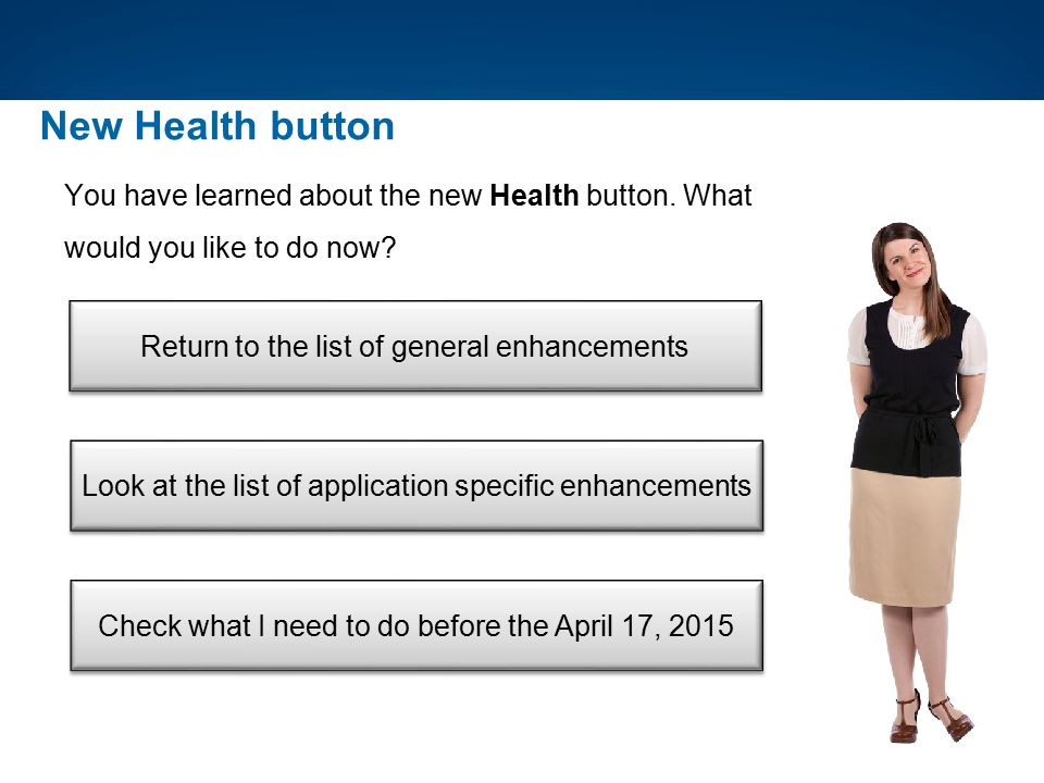 New Health button You have learned about the new Health button. What would you like to do now Return to the list of general enhancements.