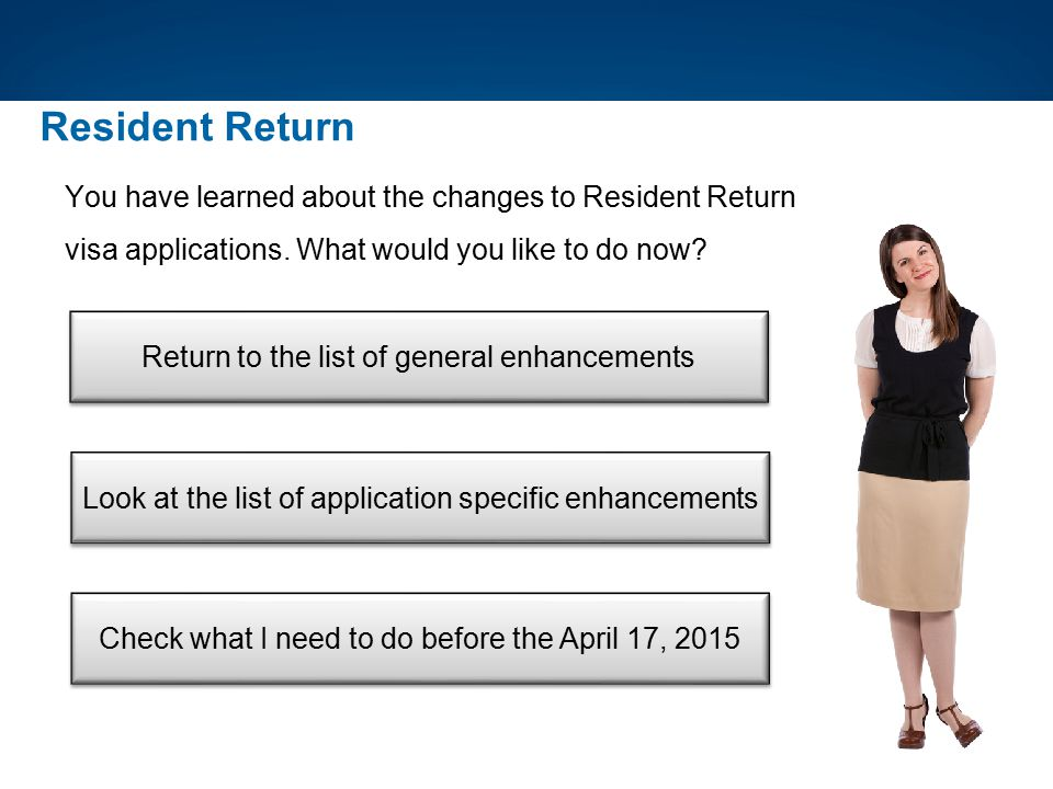 Resident Return You have learned about the changes to Resident Return visa applications. What would you like to do now