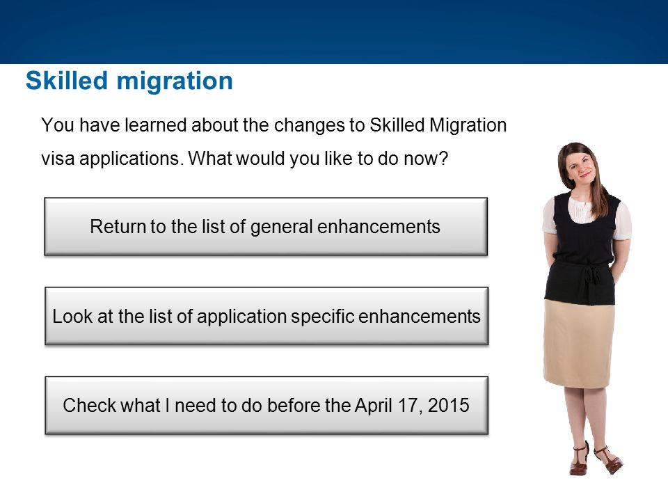 Skilled migration You have learned about the changes to Skilled Migration visa applications. What would you like to do now