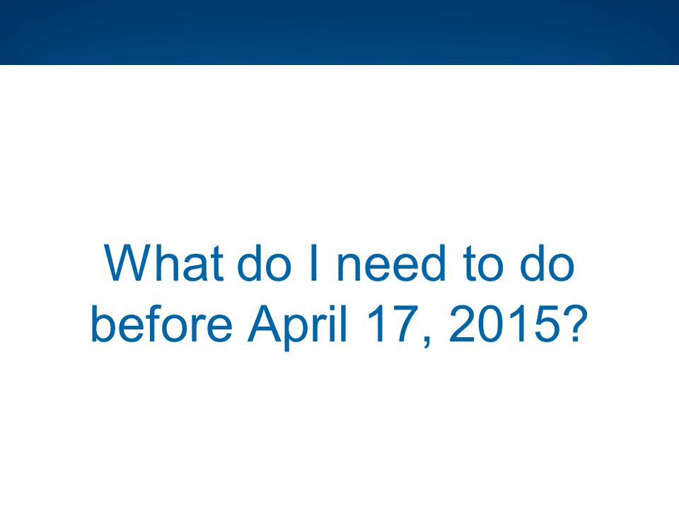 What do I need to do before April 17, 2015