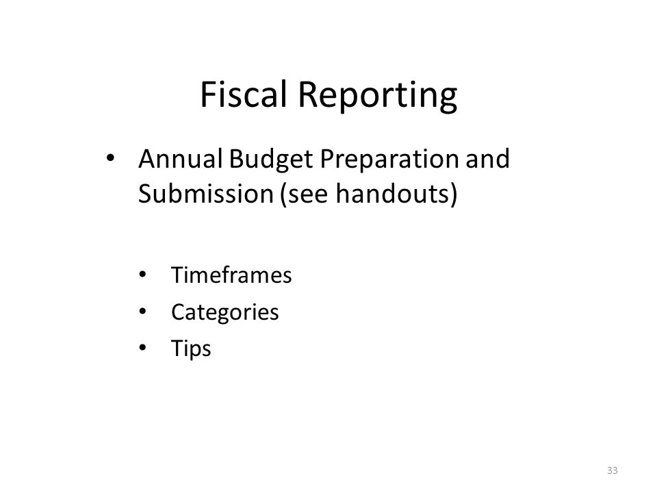Fiscal Reporting Annual Budget Preparation and Submission (see handouts) Timeframes Categories Tips