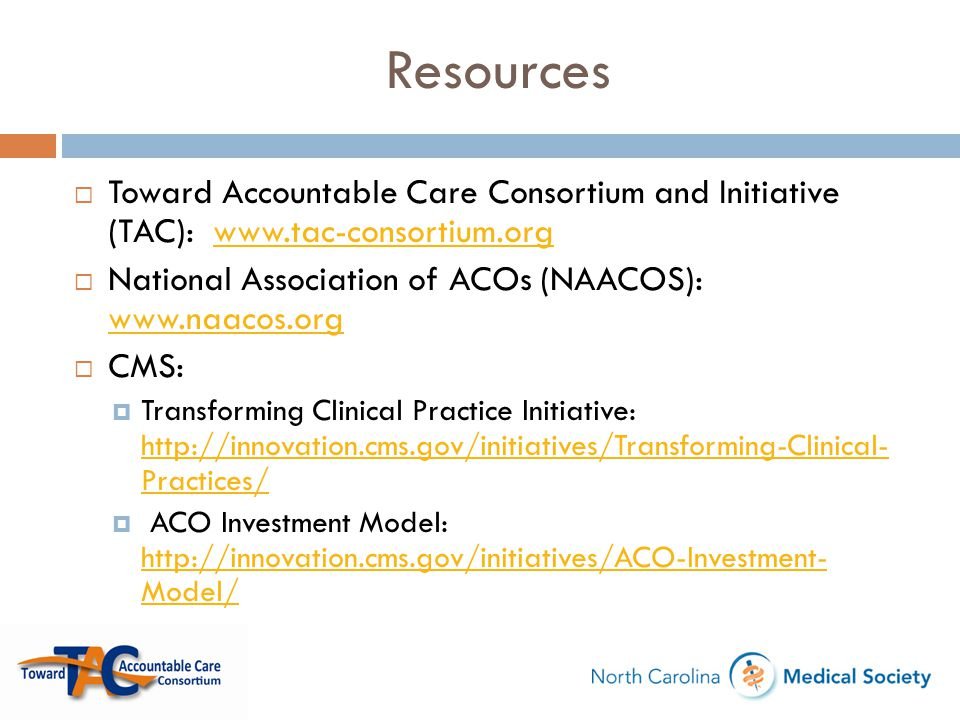 Resources Toward Accountable Care Consortium and Initiative (TAC): www.tac-consortium.org. National Association of ACOs (NAACOS): www.naacos.org.