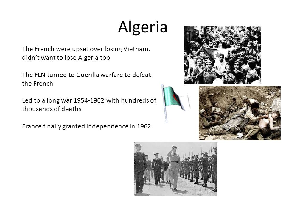 Algeria The French were upset over losing Vietnam, didn't want to lose Algeria too. The FLN turned to Guerilla warfare to defeat the French.