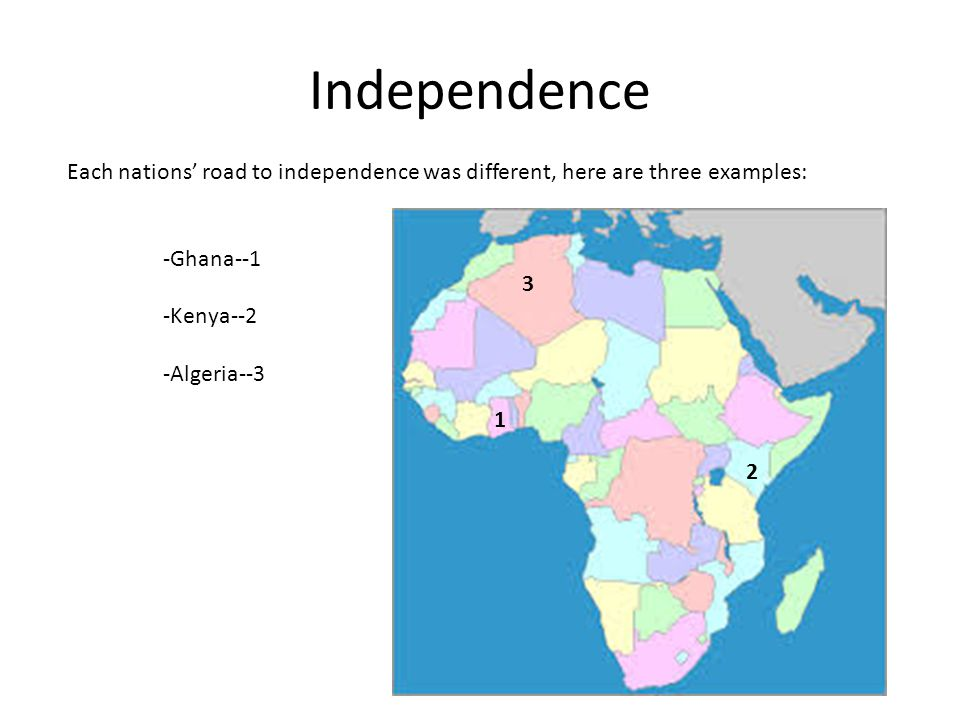 Independence Each nations' road to independence was different, here are three examples: -Ghana--1.