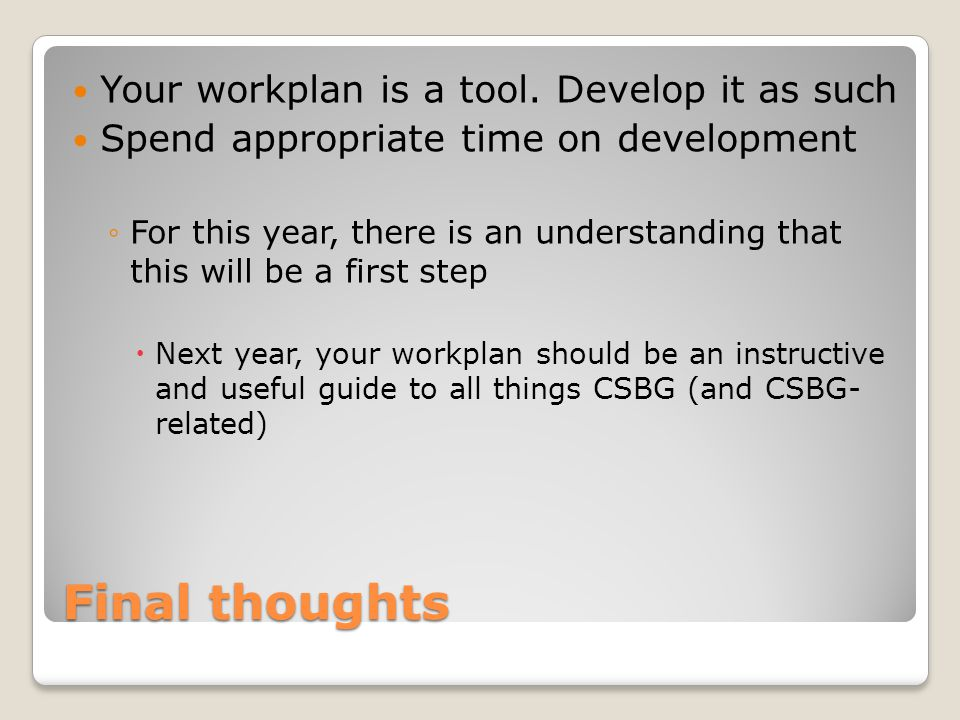 Final thoughts Your workplan is a tool. Develop it as such