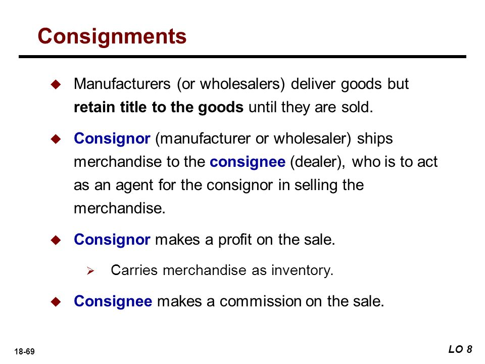 Consignments Manufacturers (or wholesalers) deliver goods but retain title to the goods until they are sold.