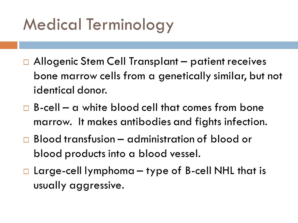 Medical Terminology Allogenic Stem Cell Transplant – patient receives bone marrow cells from a genetically similar, but not identical donor.
