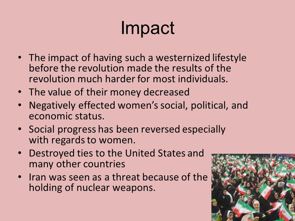 Impact The impact of having such a westernized lifestyle before the revolution made the results of the revolution much harder for most individuals.