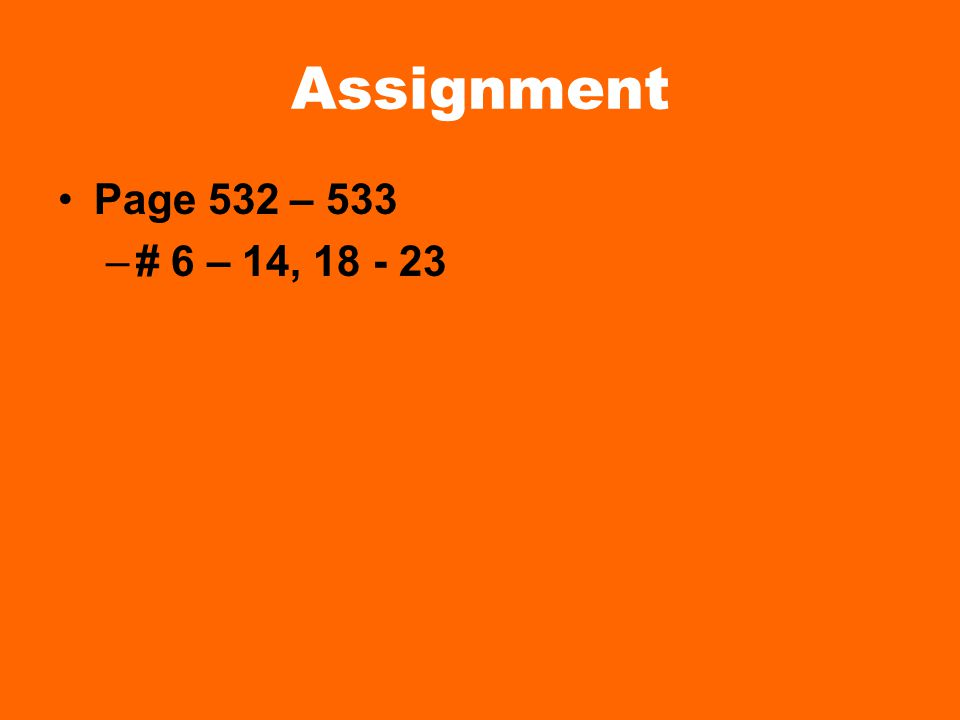 Assignment Page 532 – 533 # 6 – 14, 18 - 23