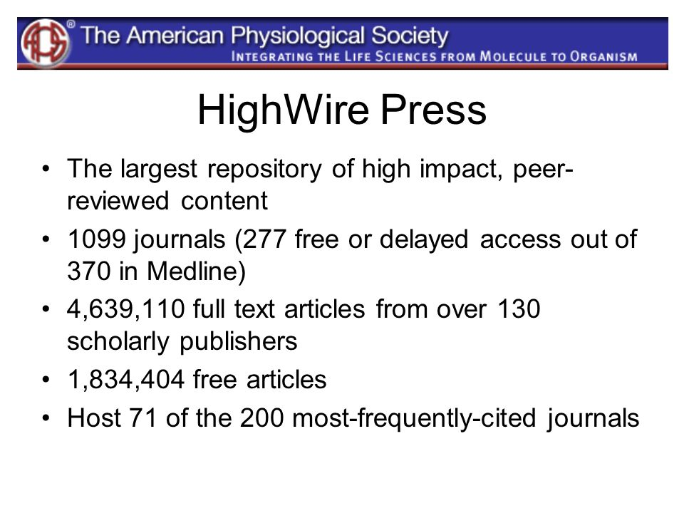 HighWire PressThe largest repository of high impact, peer-reviewed content. 1099 journals (277 free or delayed access out of 370 in Medline)
