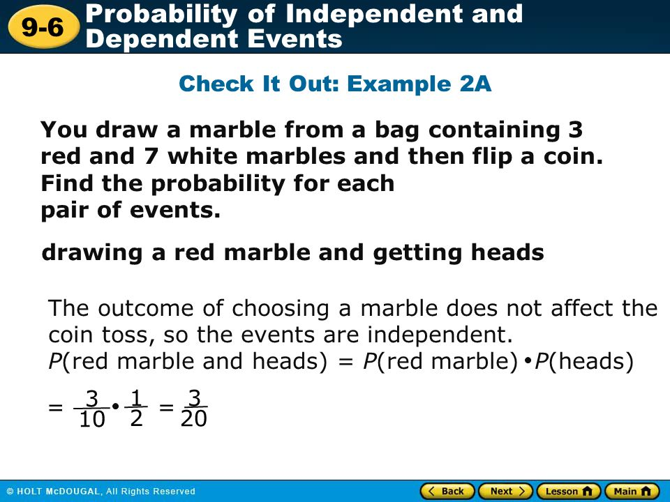 Check It Out: Example 2A You draw a marble from a bag containing 3 red and 7 white marbles and then flip a coin. Find the probability for each.