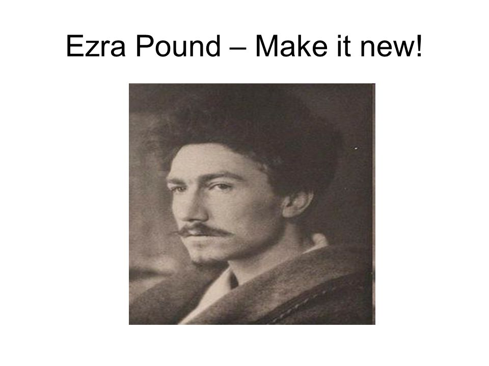 Ezra Pound – Make it new!