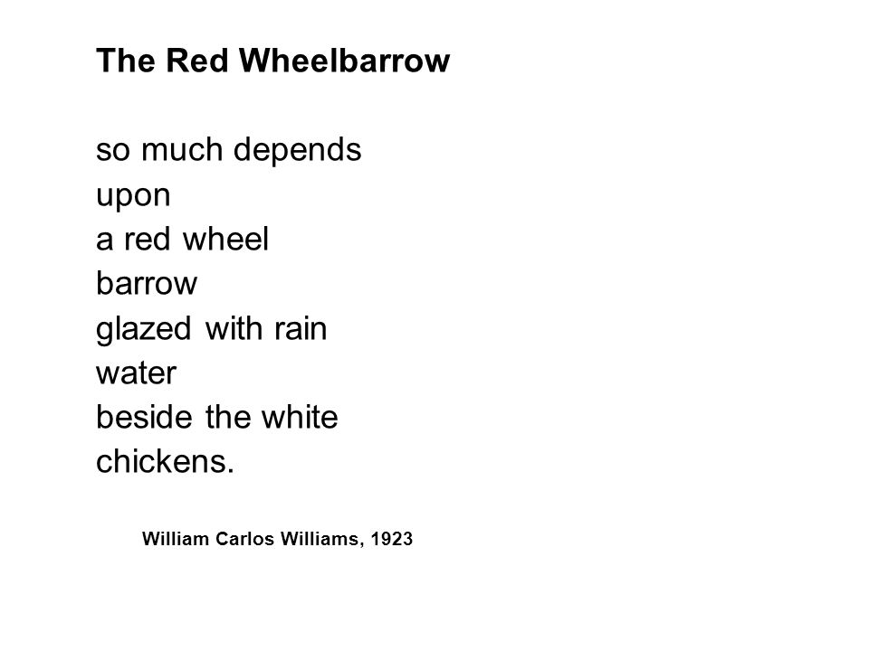 The Red Wheelbarrow so much depends. upon. a red wheel. barrow. glazed with rain. water. beside the white.