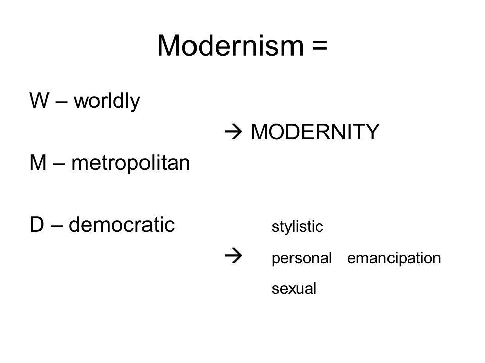 Modernism = W – worldly  MODERNITY M – metropolitan