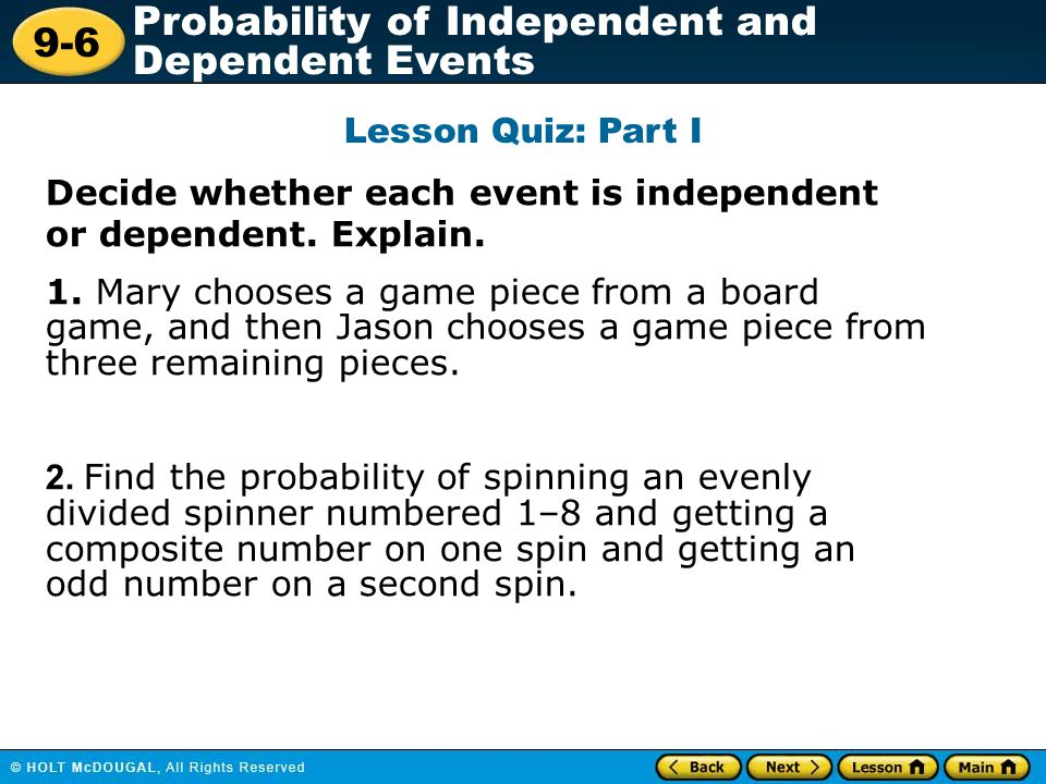 Lesson Quiz: Part I Decide whether each event is independent or dependent. Explain.