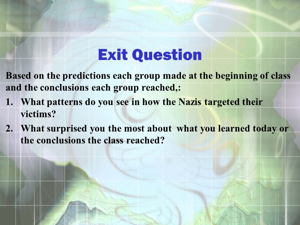 Exit Question Based on the predictions each group made at the beginning of class and the conclusions each group reached,: