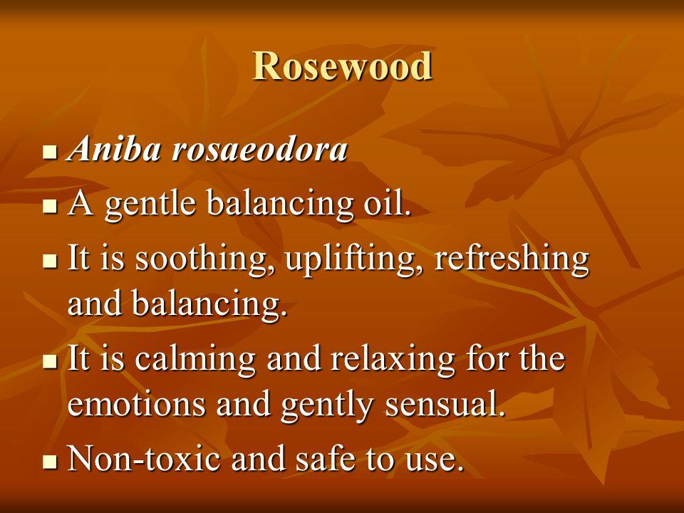 Rosewood Aniba rosaeodora A gentle balancing oil.