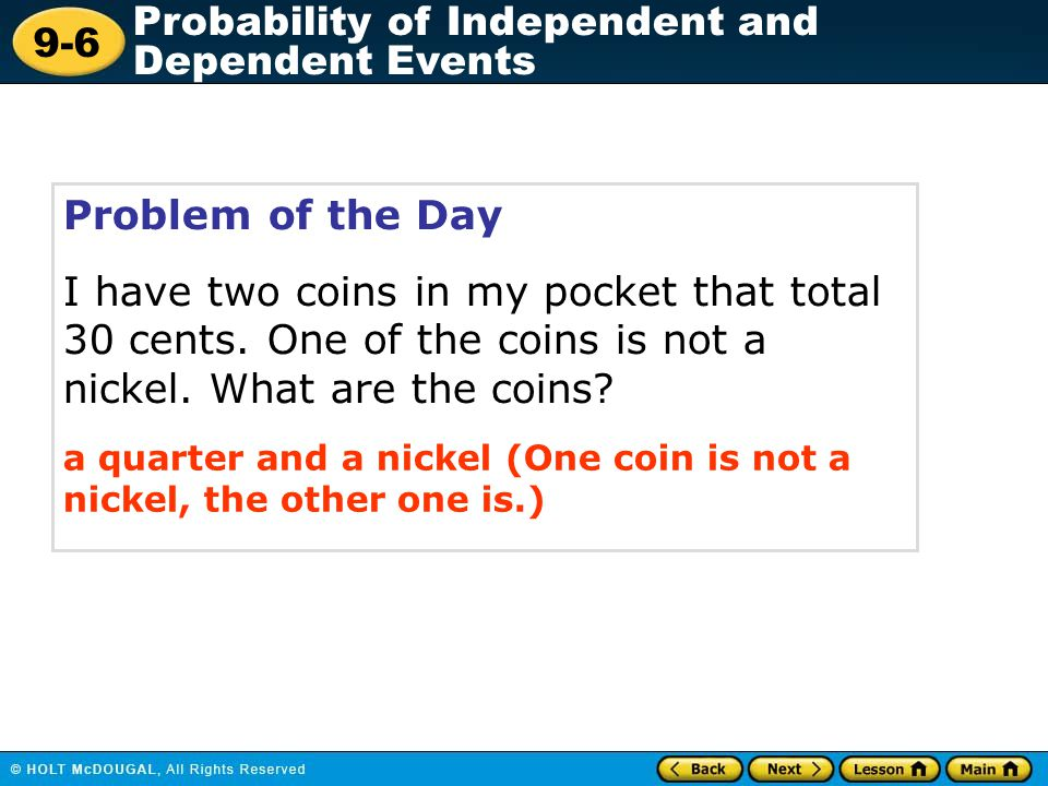Problem of the Day I have two coins in my pocket that total 30 cents. One of the coins is not a nickel. What are the coins