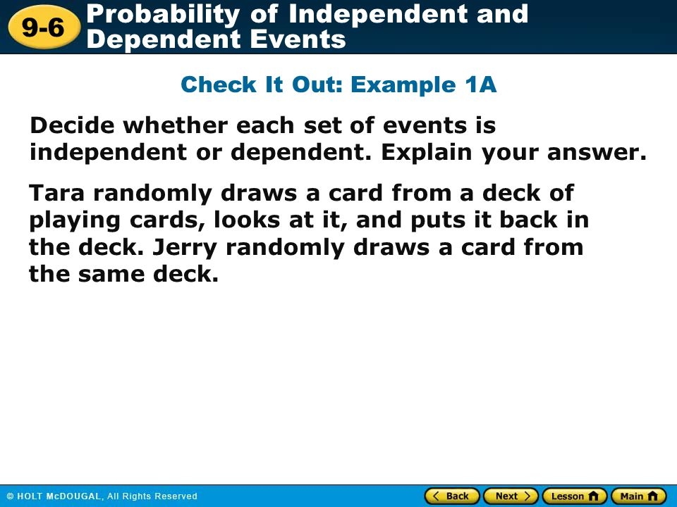 Check It Out: Example 1A Decide whether each set of events is independent or dependent. Explain your answer.