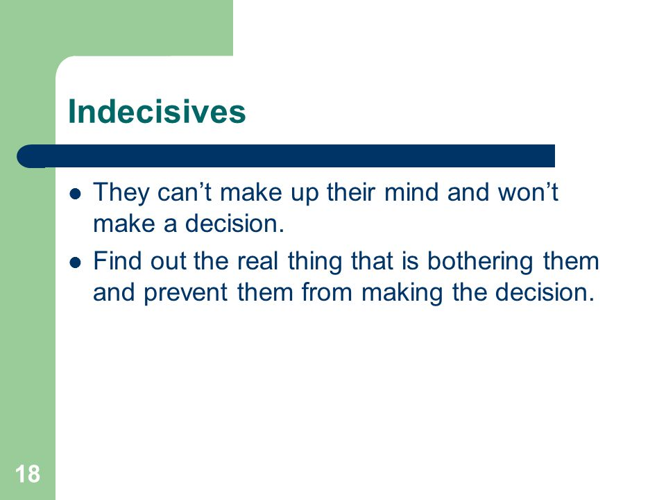 Indecisives They can't make up their mind and won't make a decision.