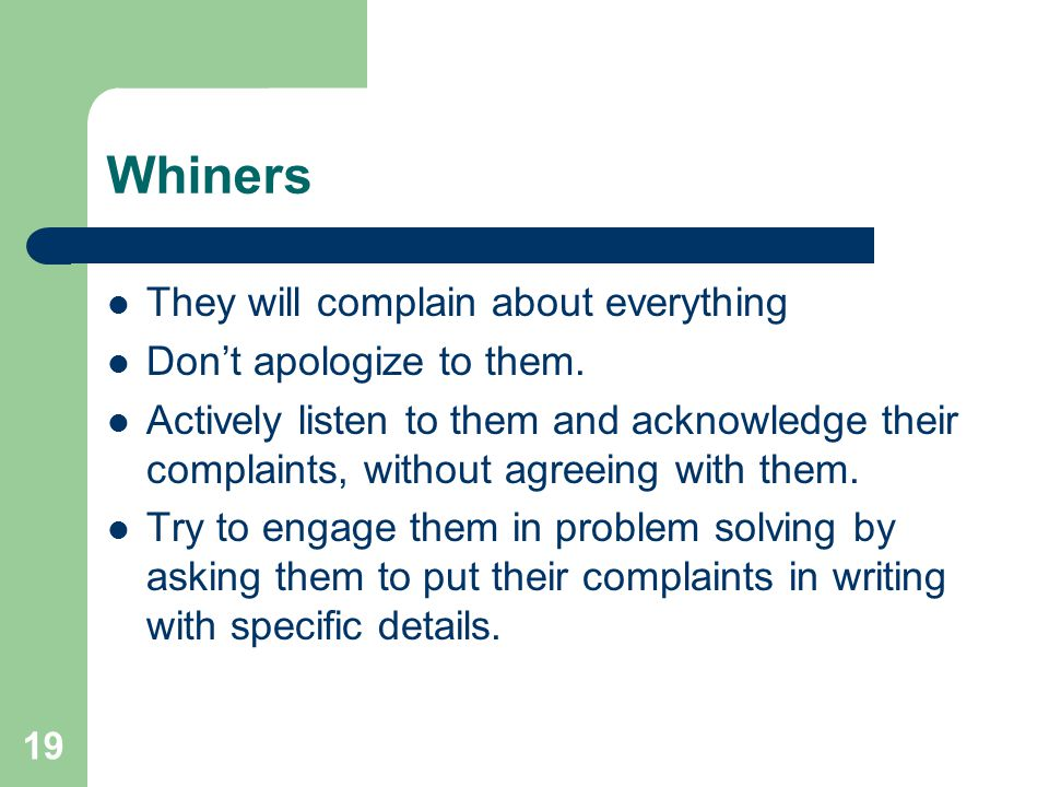 Whiners They will complain about everything Don't apologize to them.