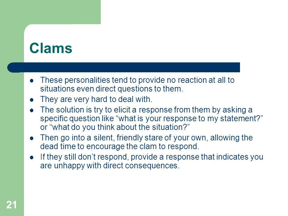 Clams These personalities tend to provide no reaction at all to situations even direct questions to them.