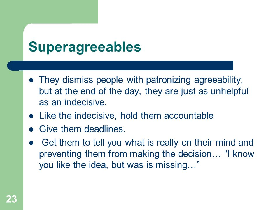 Superagreeables They dismiss people with patronizing agreeability, but at the end of the day, they are just as unhelpful as an indecisive.
