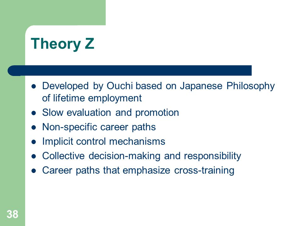 Theory Z Developed by Ouchi based on Japanese Philosophy of lifetime employment. Slow evaluation and promotion.