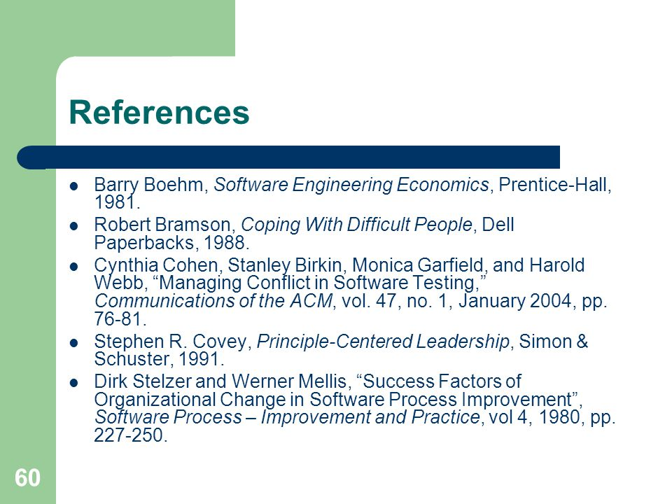 References Barry Boehm, Software Engineering Economics, Prentice-Hall, 1981. Robert Bramson, Coping With Difficult People, Dell Paperbacks, 1988.