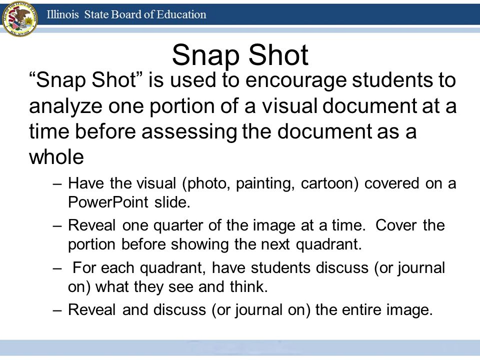 Snap Shot Snap Shot is used to encourage students to analyze one portion of a visual document at a time before assessing the document as a whole.