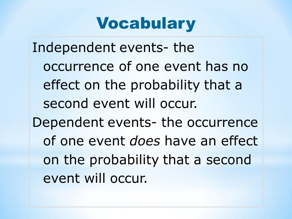 Vocabulary Independent events- the occurrence of one event has no effect on the probability that a second event will occur.