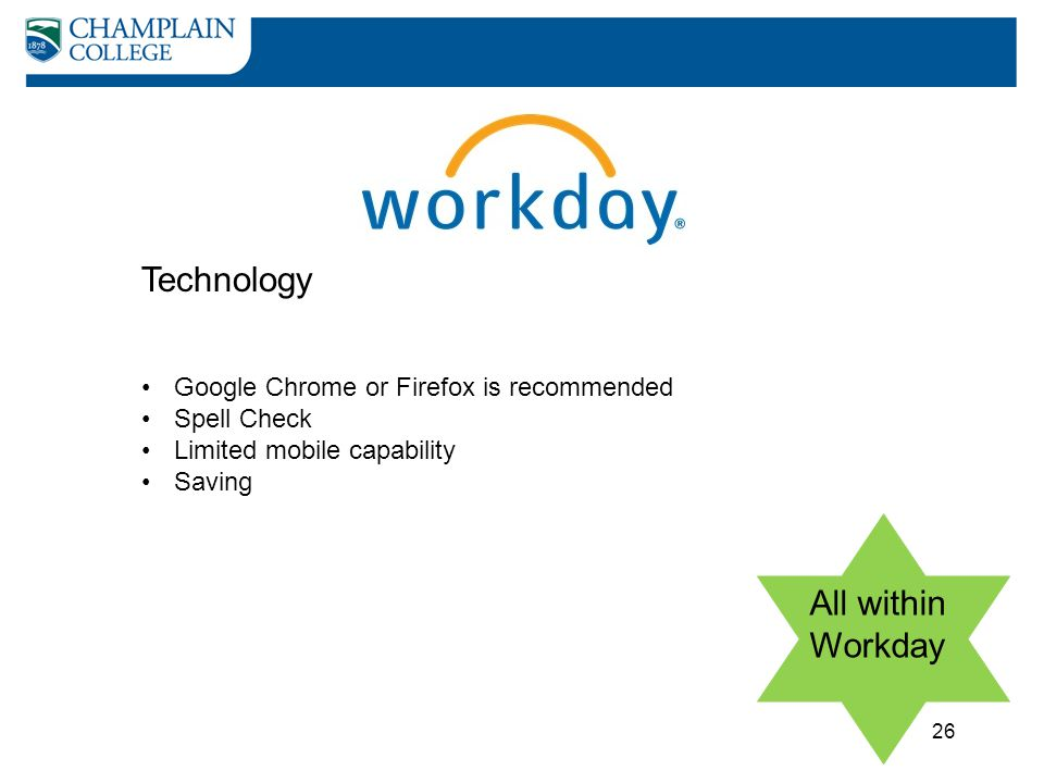 Technology All within Workday Google Chrome or Firefox is recommended