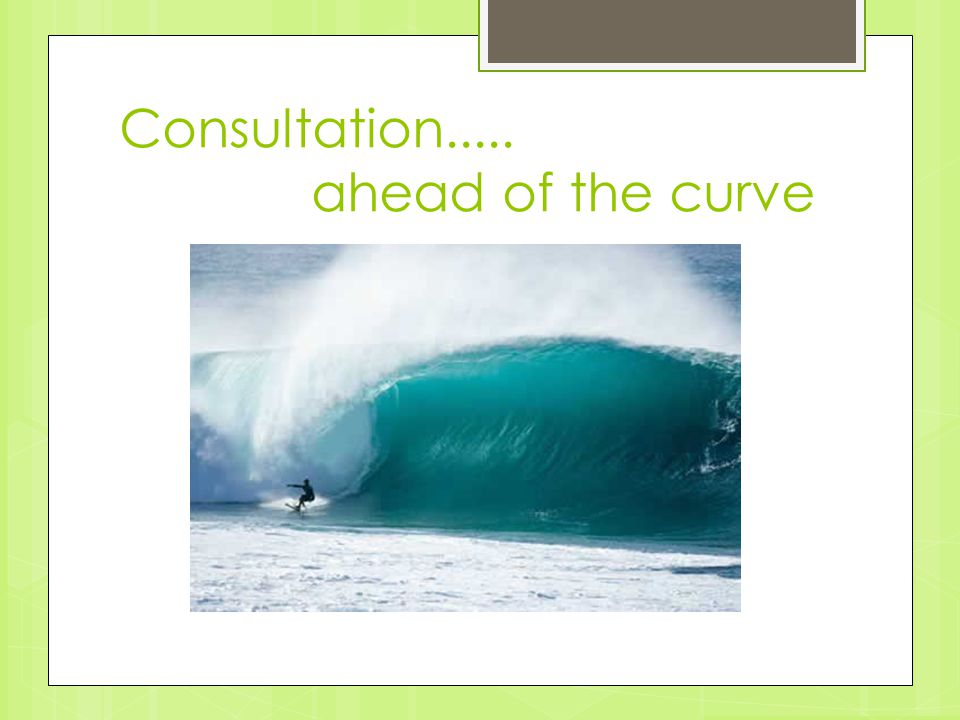 Consultation..... ahead of the curve