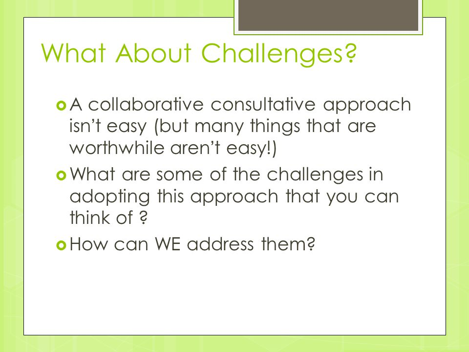 What About Challenges A collaborative consultative approach isn't easy (but many things that are worthwhile aren't easy!)