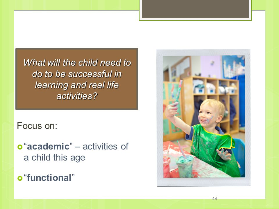 IEP Goals What will the child need to do to be successful in learning and real life activities Focus on: