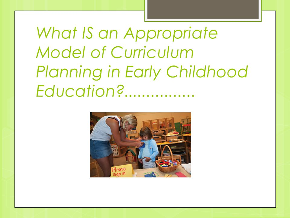 What IS an Appropriate Model of Curriculum Planning in Early Childhood Education ................
