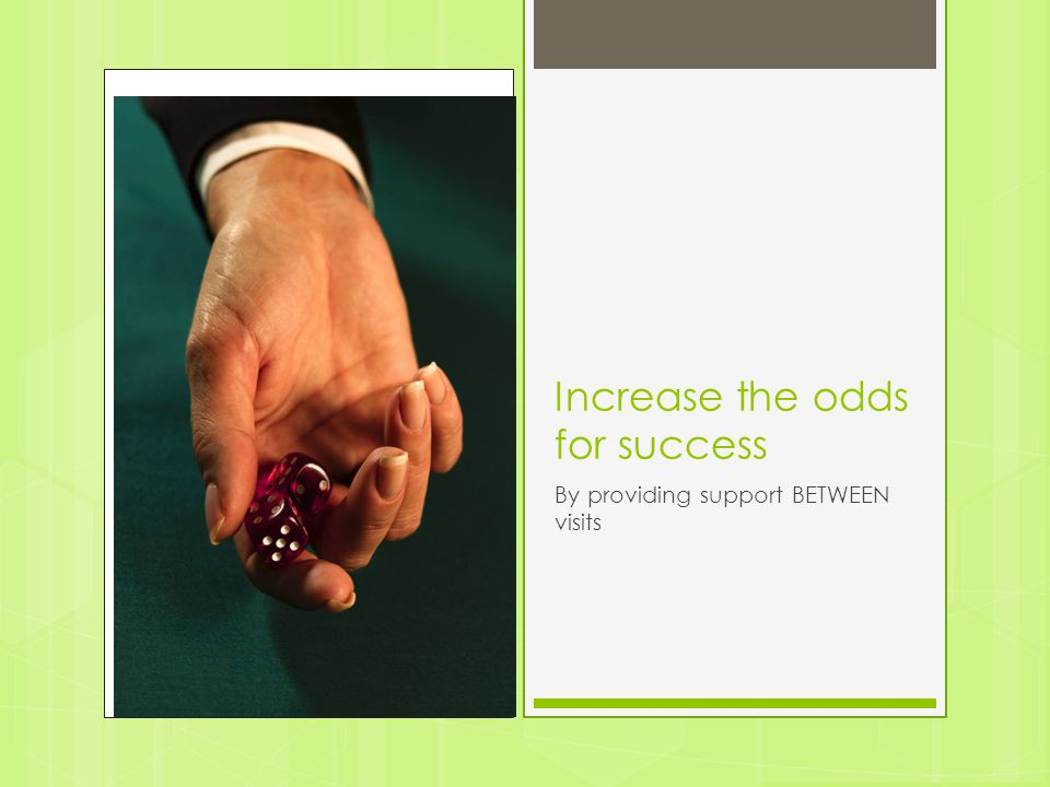 Increase the odds for success
